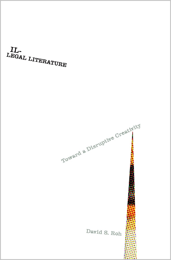 Illegal Literature Toward a Disruptive Creativity by David Roh