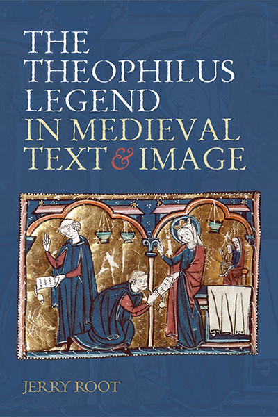 The Theophilus Legend in Medieval Text and Image by Jerry Root\